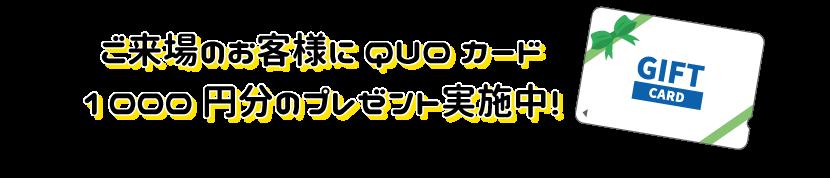 ご来場のお客様にQUOカード1000円文プレゼント実施中!
